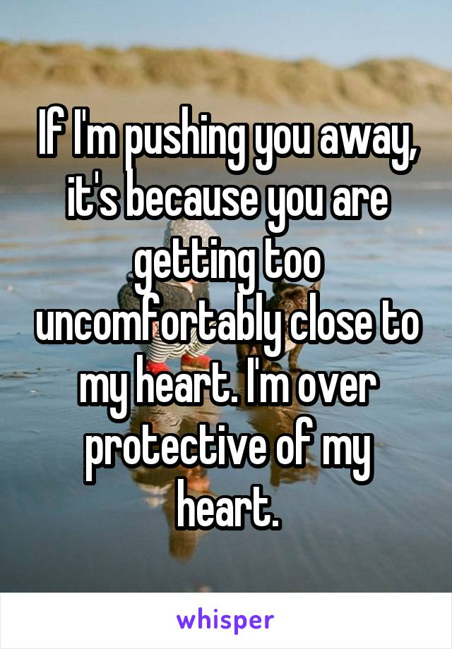 If I'm pushing you away, it's because you are getting too uncomfortably close to my heart. I'm over protective of my heart.