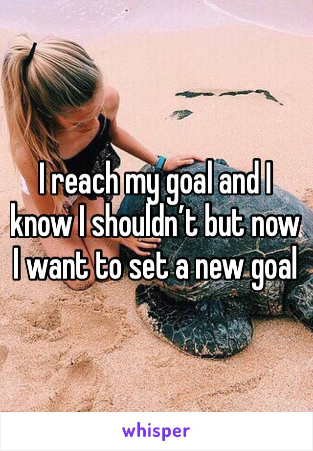 I reach my goal and I know I shouldn't but now I want to set a new goal