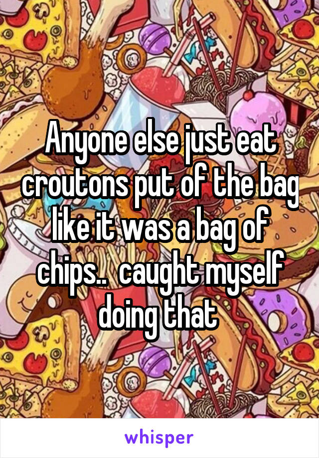 Anyone else just eat croutons put of the bag like it was a bag of chips..  caught myself doing that