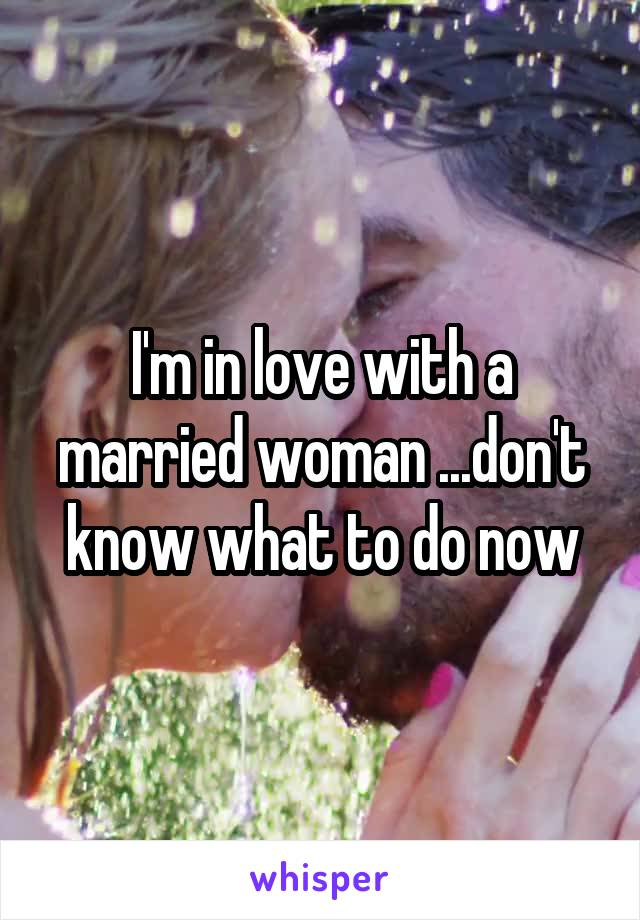 I'm in love with a married woman ...don't know what to do now