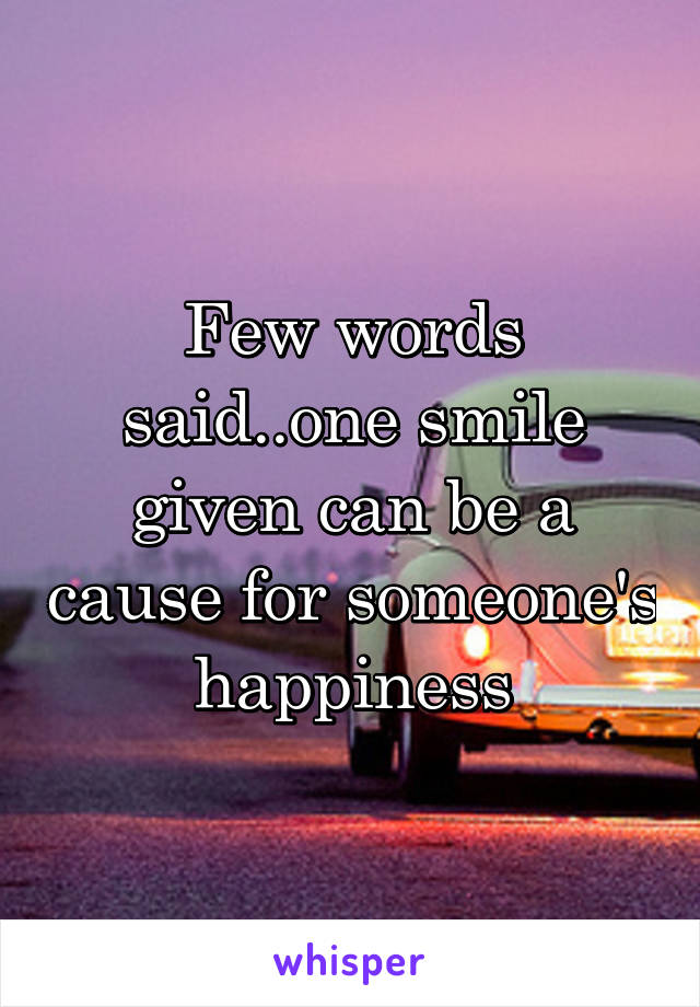 Few words said..one smile given can be a cause for someone's happiness