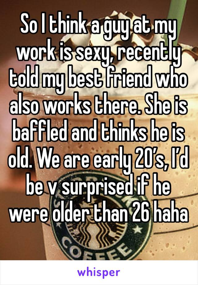 So I think a guy at my work is sexy, recently told my best friend who also works there. She is baffled and thinks he is old. We are early 20's, I'd be v surprised if he were older than 26 haha