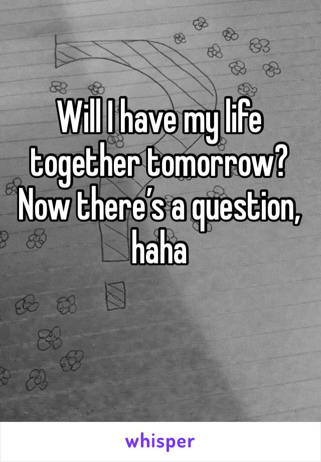 Will I have my life together tomorrow? Now there's a question, haha