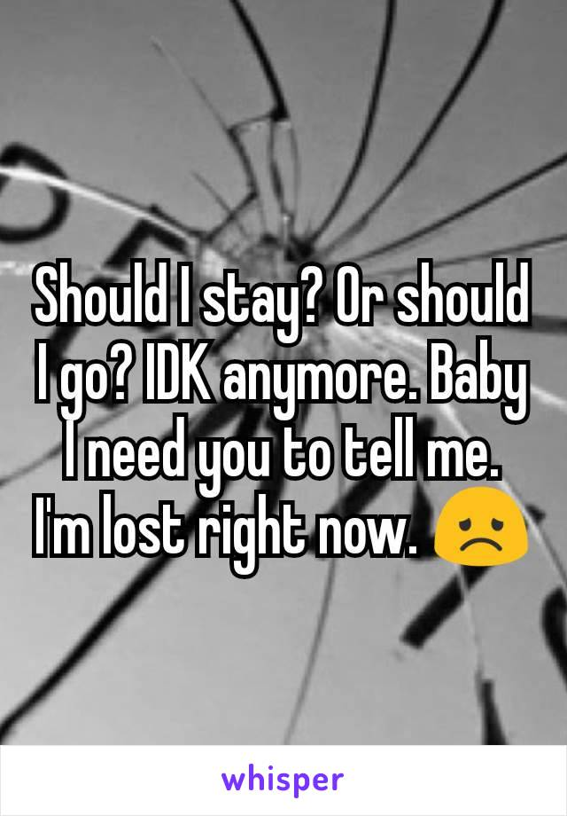 Should I stay? Or should I go? IDK anymore. Baby I need you to tell me. I'm lost right now. 😞