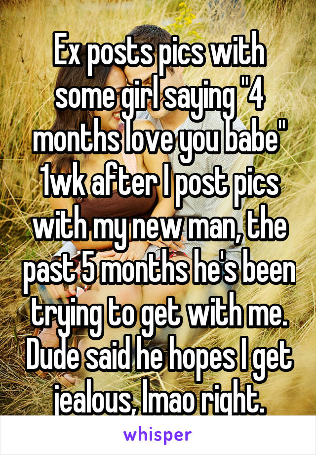 "Ex posts pics with some girl saying ""4 months love you babe"" 1wk after I post pics with my new man, the past 5 months he's been trying to get with me. Dude said he hopes I get jealous, lmao right."
