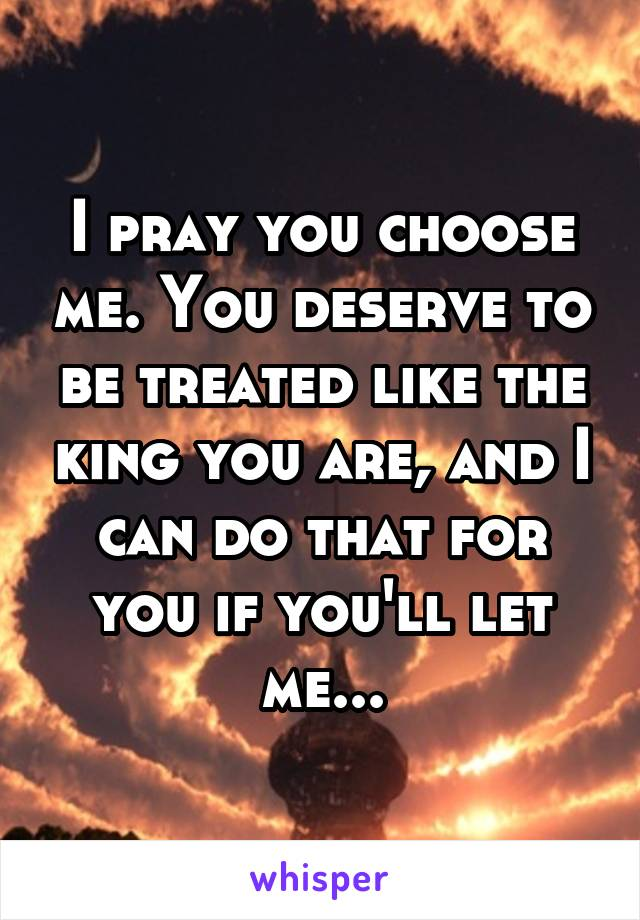 I pray you choose me. You deserve to be treated like the king you are, and I can do that for you if you'll let me...