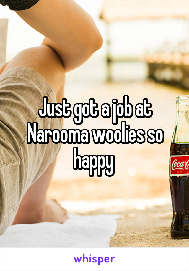 Just got a job at Narooma woolies so happy