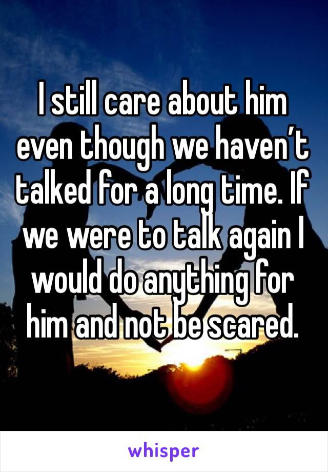 I still care about him even though we haven't talked for a long time. If we were to talk again I would do anything for him and not be scared.