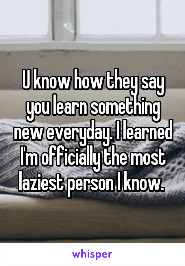 U know how they say you learn something new everyday. I learned I'm officially the most laziest person I know.