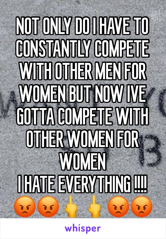 NOT ONLY DO I HAVE TO CONSTANTLY COMPETE WITH OTHER MEN FOR WOMEN BUT NOW IVE GOTTA COMPETE WITH OTHER WOMEN FOR WOMEN  I HATE EVERYTHING !!!! 😡😡🖕🖕😡😡