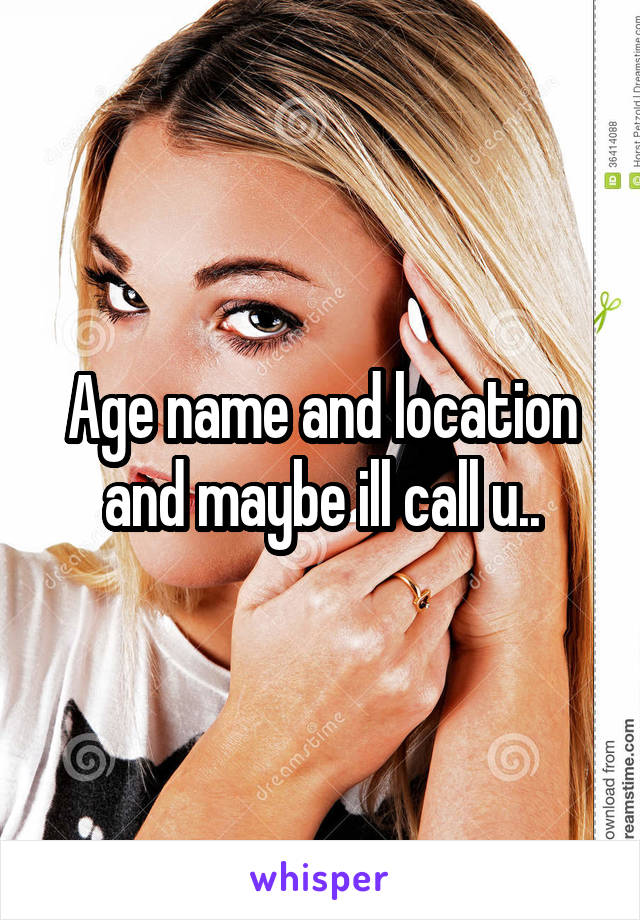 Age name and location and maybe ill call u..