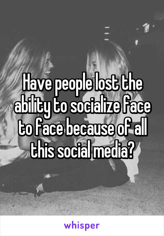 Have people lost the ability to socialize face to face because of all this social media?