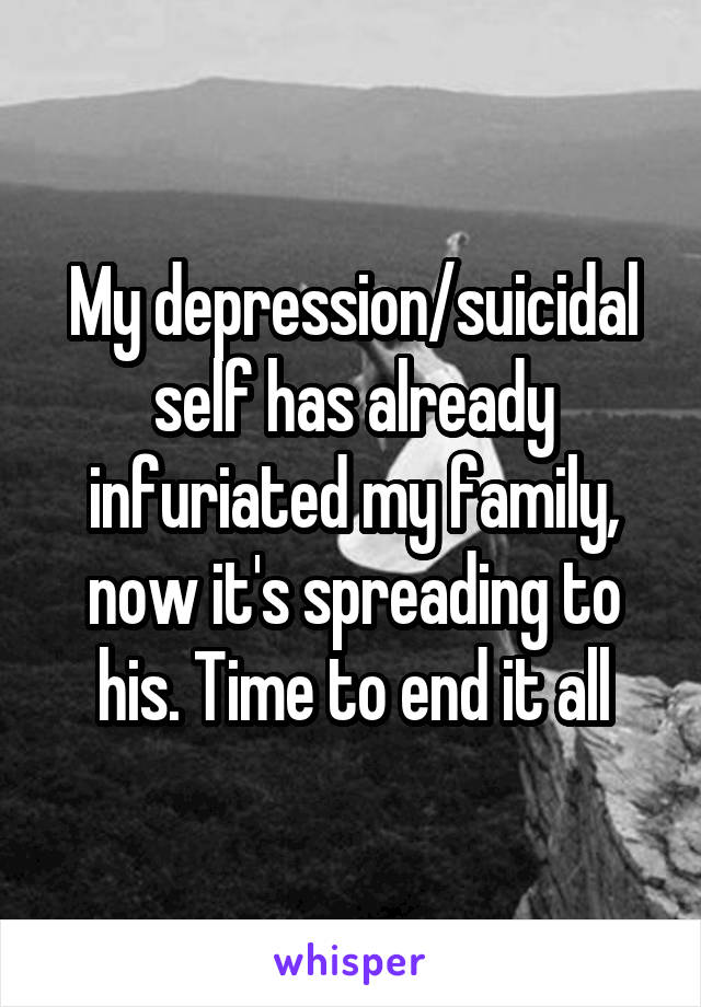 My depression/suicidal self has already infuriated my family, now it's spreading to his. Time to end it all