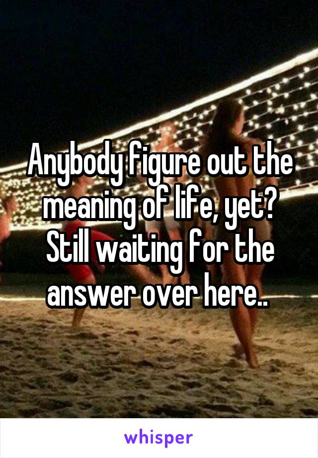Anybody figure out the meaning of life, yet? Still waiting for the answer over here..