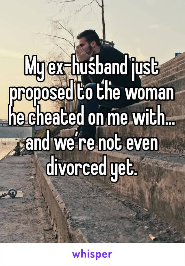 My ex-husband just proposed to the woman he cheated on me with... and we're not even divorced yet.