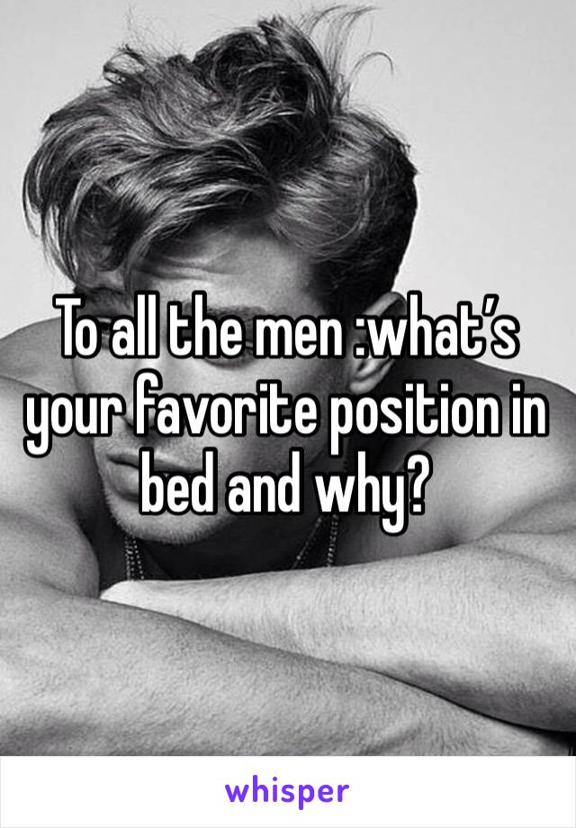 To all the men :what's your favorite position in bed and why?