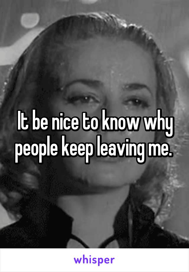 It be nice to know why people keep leaving me.