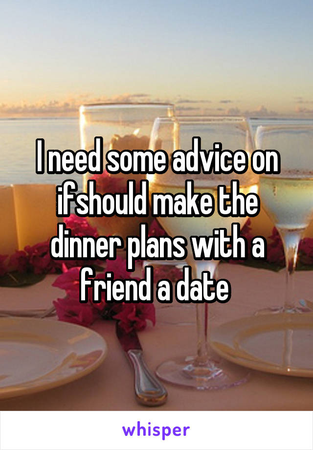 I need some advice on ifshould make the dinner plans with a friend a date