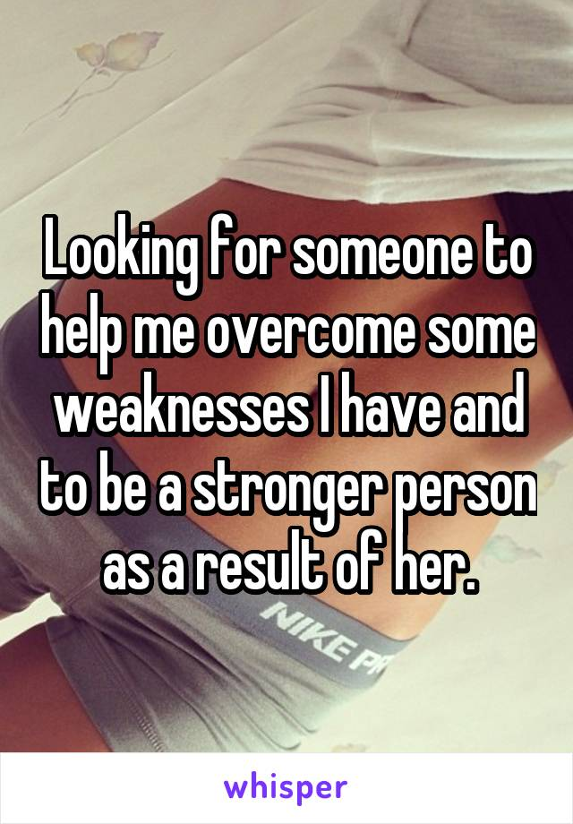 Looking for someone to help me overcome some weaknesses I have and to be a stronger person as a result of her.