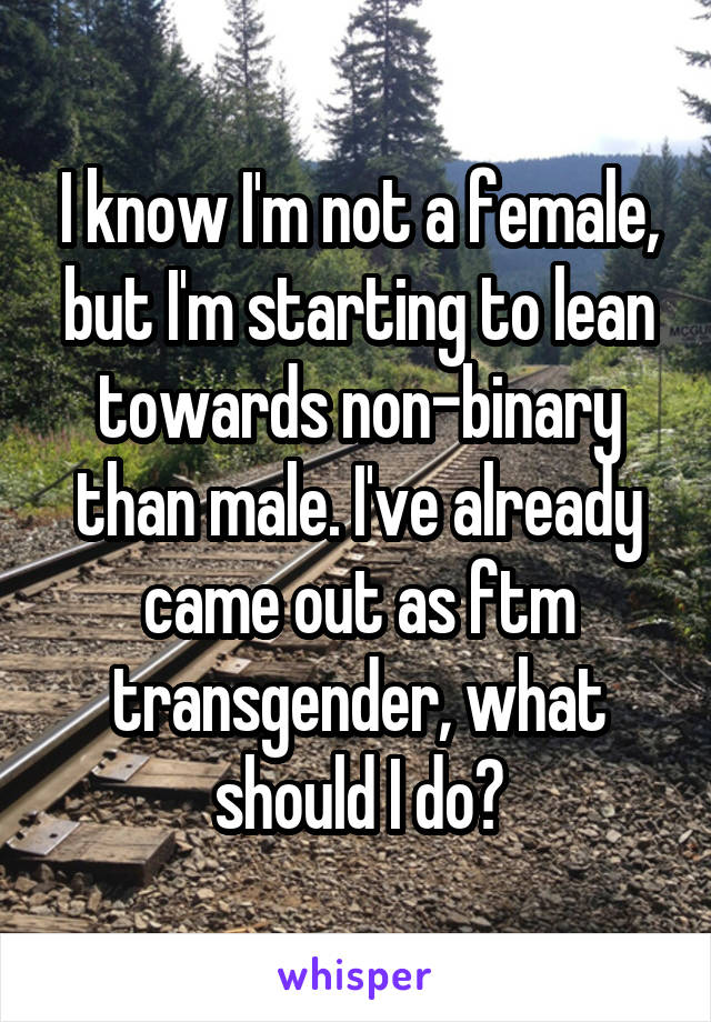 I know I'm not a female, but I'm starting to lean towards non-binary than male. I've already came out as ftm transgender, what should I do?