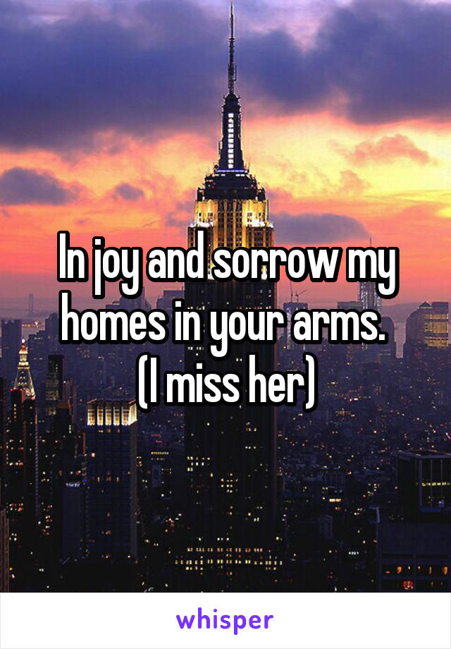 In joy and sorrow my homes in your arms.  (I miss her)