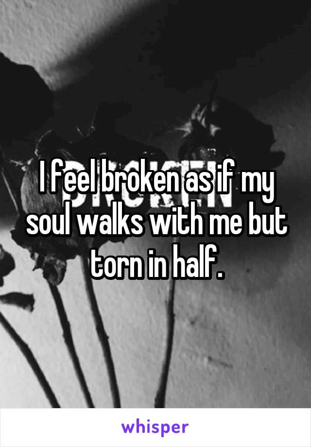 I feel broken as if my soul walks with me but torn in half.