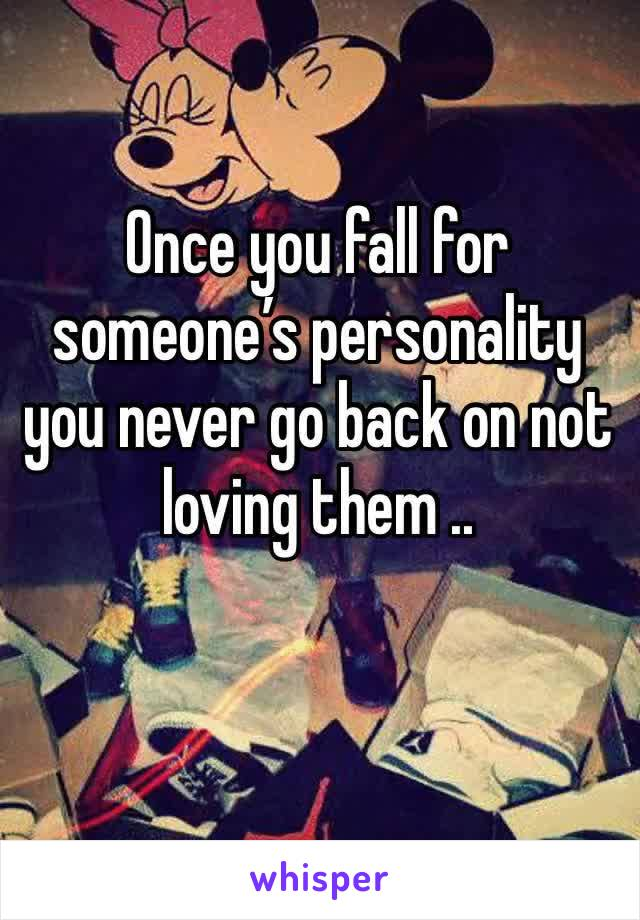 Once you fall for someone's personality you never go back on not loving them ..