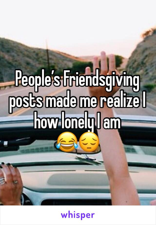 People's Friendsgiving posts made me realize I how lonely I am  😂😔