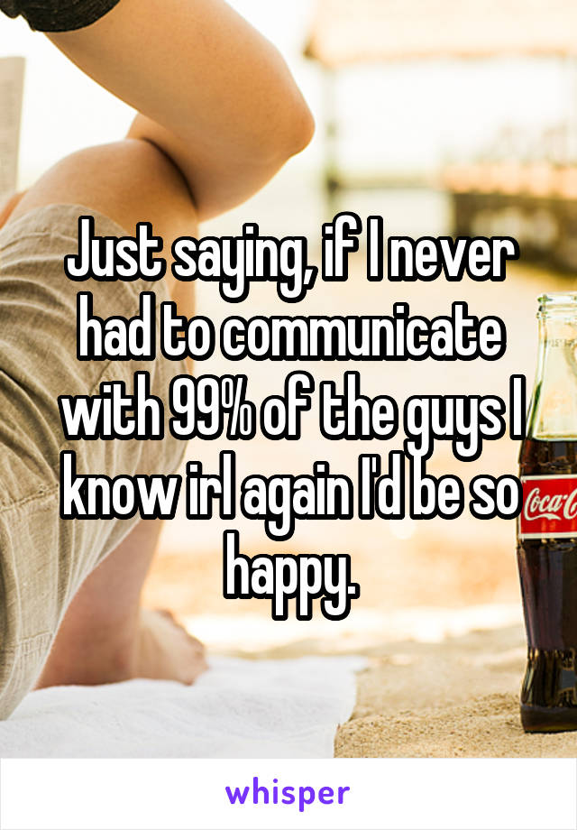 Just saying, if I never had to communicate with 99% of the guys I know irl again I'd be so happy.