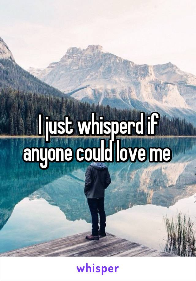 I just whisperd if anyone could love me