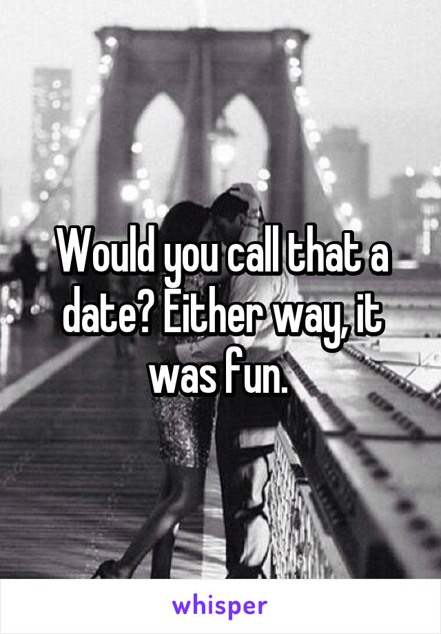Would you call that a date? Either way, it was fun.