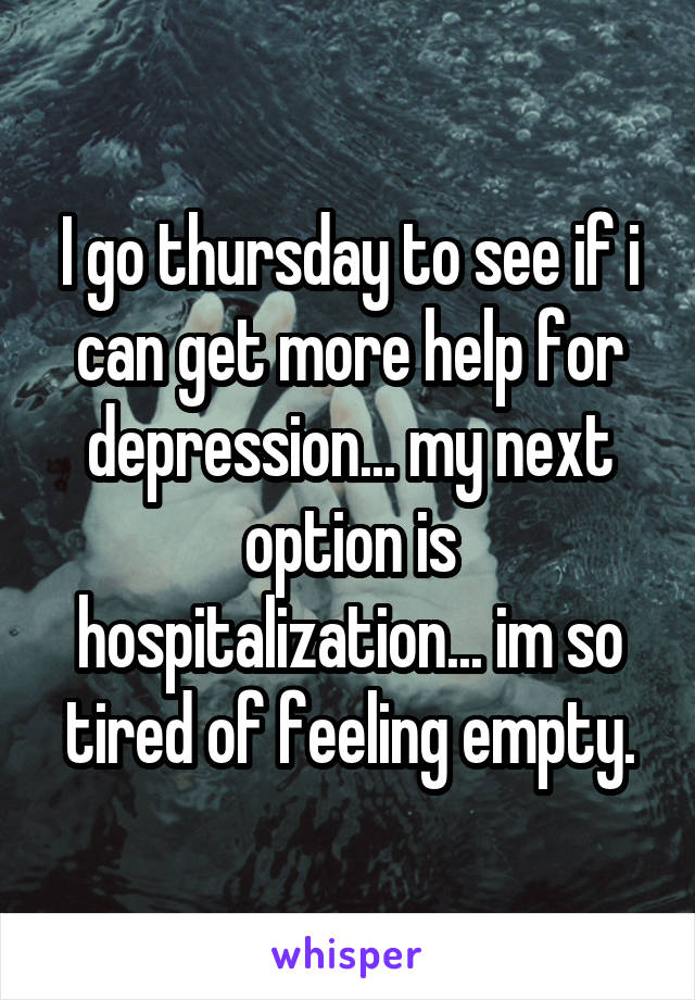 I go thursday to see if i can get more help for depression... my next option is hospitalization... im so tired of feeling empty.