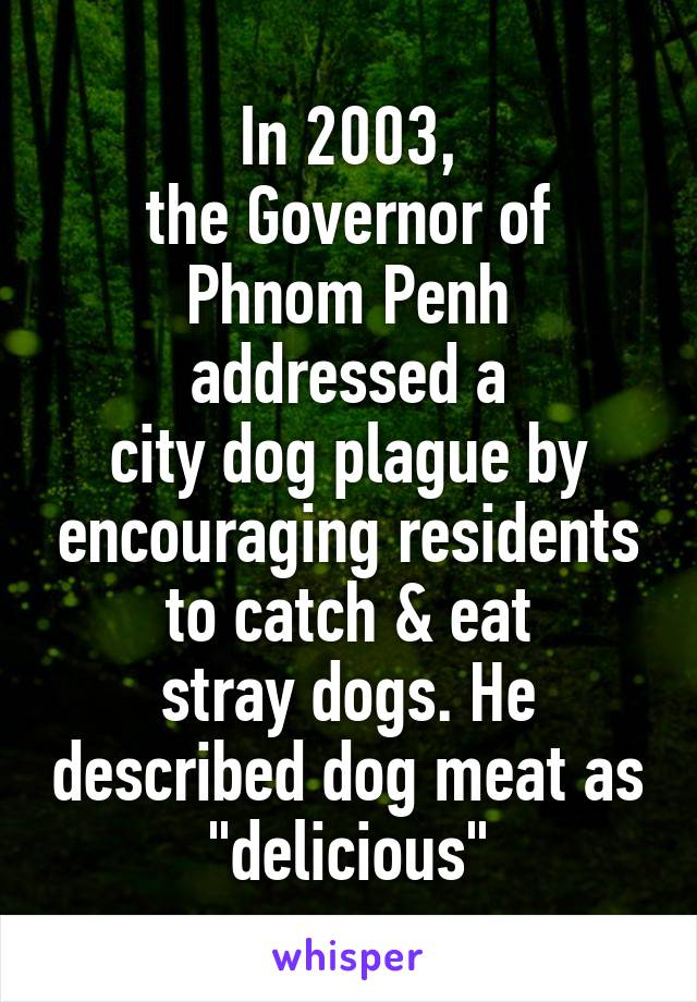 "In 2003, the Governor of Phnom Penh addressed a city dog plague by encouraging residents to catch & eat stray dogs. He described dog meat as ""delicious"""