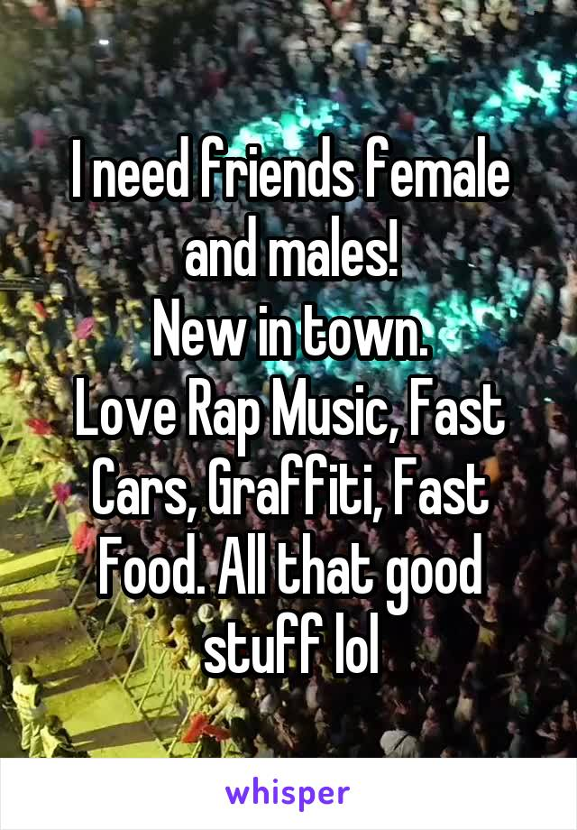 I need friends female and males! New in town. Love Rap Music, Fast Cars, Graffiti, Fast Food. All that good stuff lol