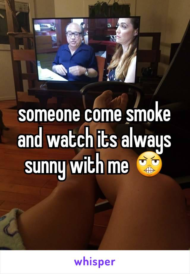 someone come smoke and watch its always sunny with me 😬