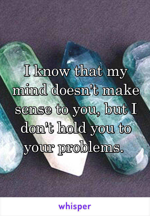 I know that my mind doesn't make sense to you, but I don't hold you to your problems.