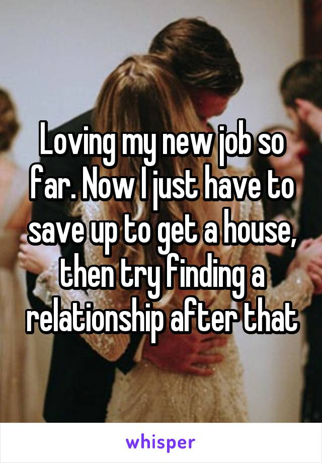 Loving my new job so far. Now I just have to save up to get a house, then try finding a relationship after that