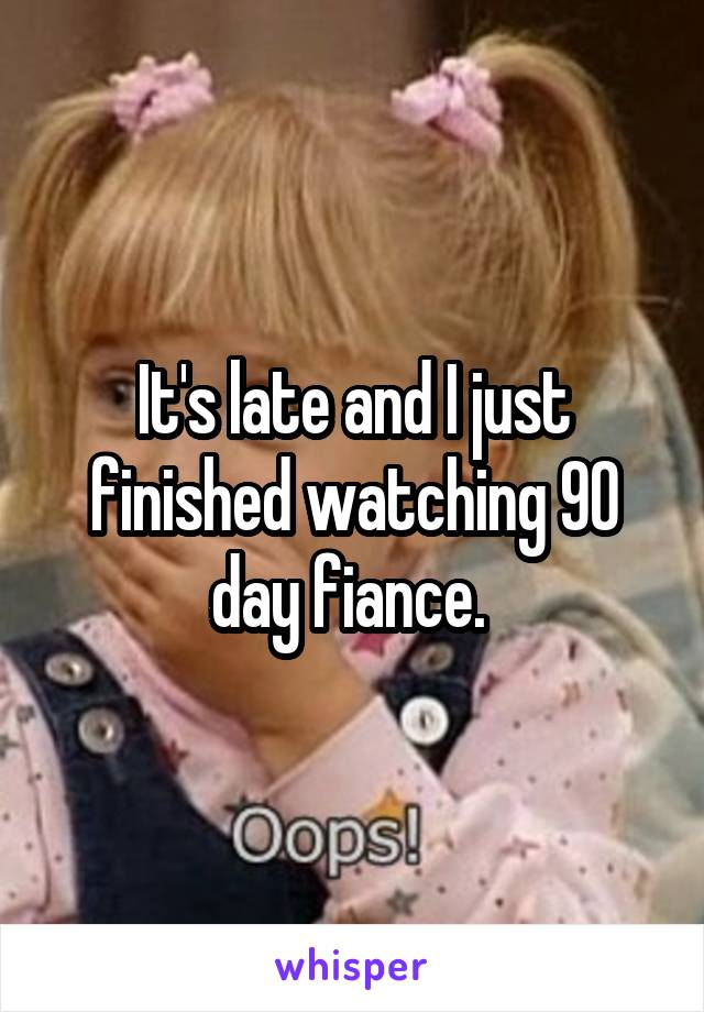 It's late and I just finished watching 90 day fiance.