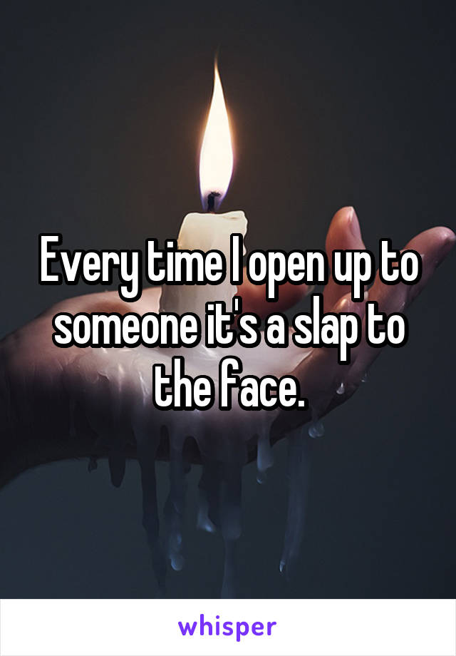 Every time I open up to someone it's a slap to the face.