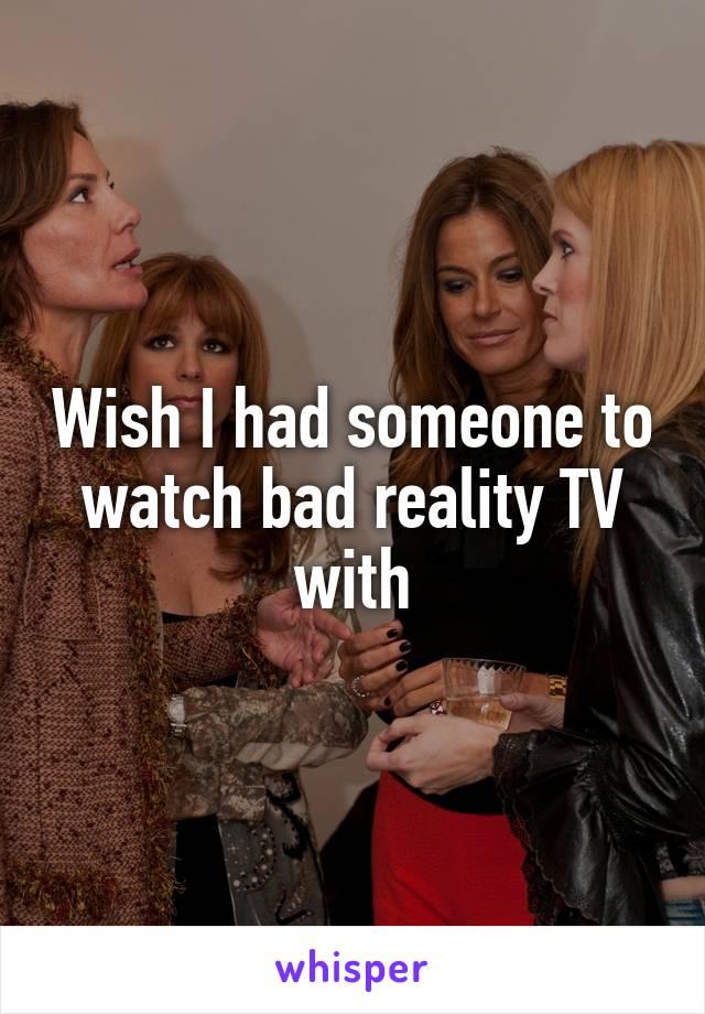 Wish I had someone to watch bad reality TV with