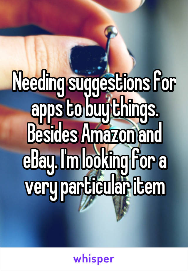 Needing suggestions for apps to buy things. Besides Amazon and eBay. I'm looking for a very particular item