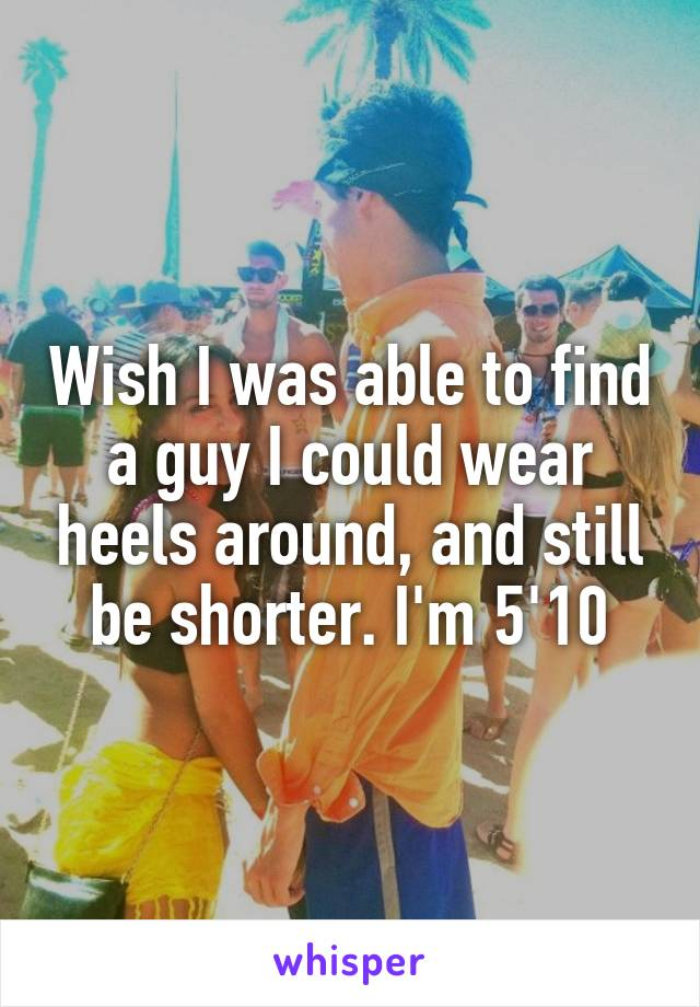 Wish I was able to find a guy I could wear heels around, and still be shorter. I'm 5'10
