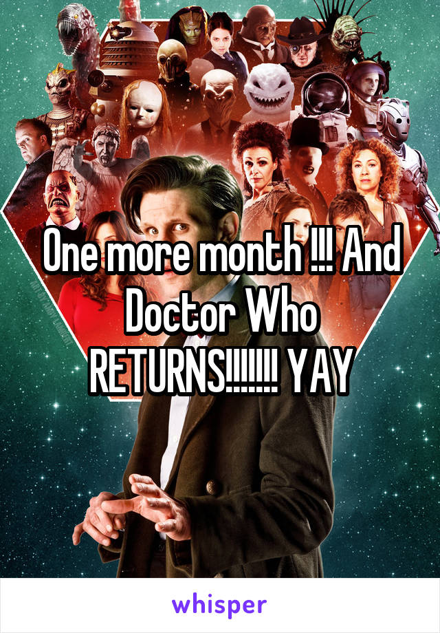 One more month !!! And Doctor Who RETURNS!!!!!!! YAY