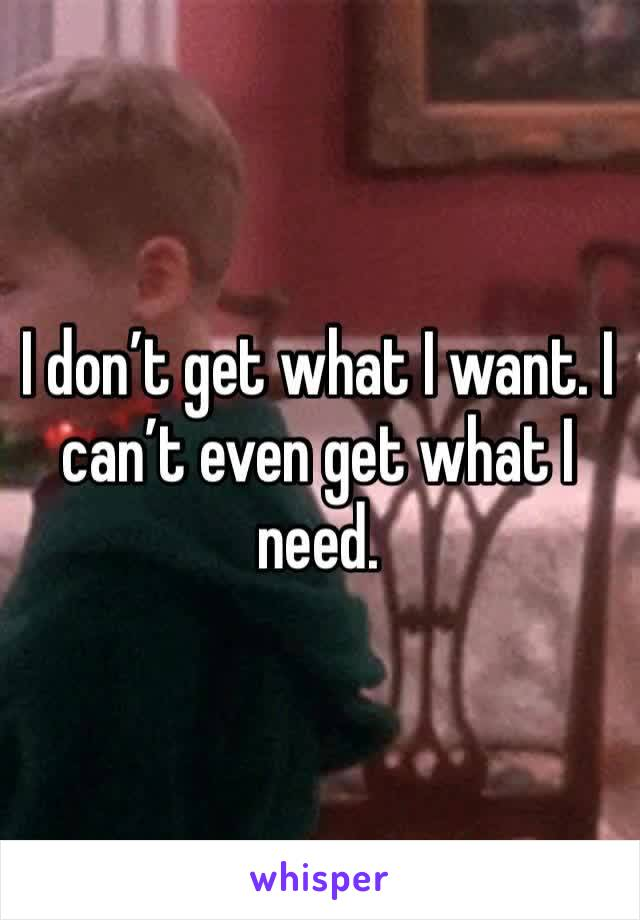 I don't get what I want. I can't even get what I need.