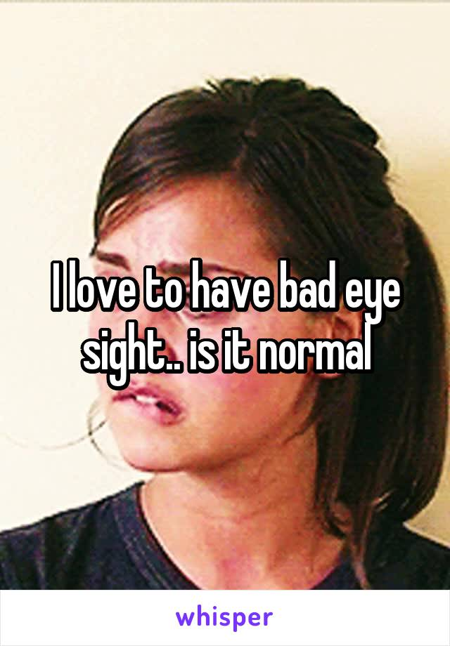 I love to have bad eye sight.. is it normal