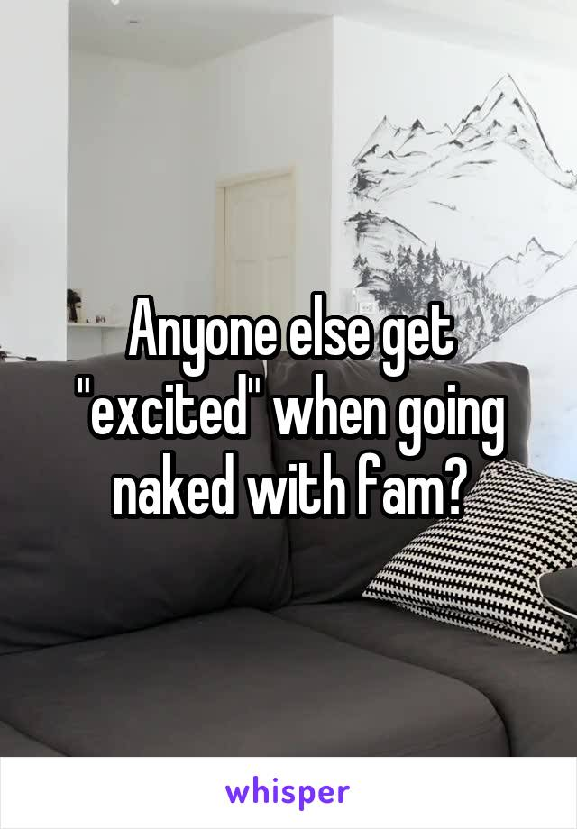 """Anyone else get """"excited"""" when going naked with fam?"""