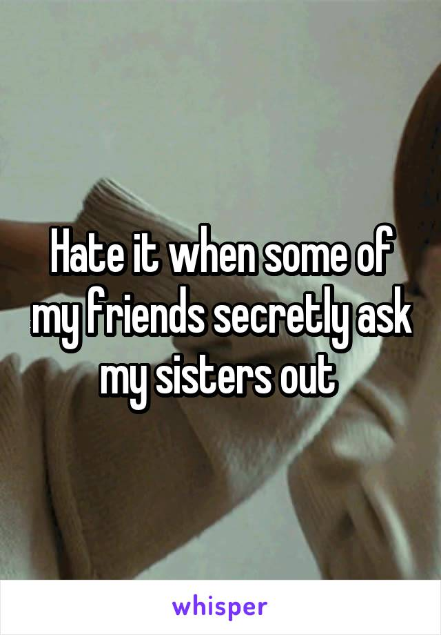 Hate it when some of my friends secretly ask my sisters out