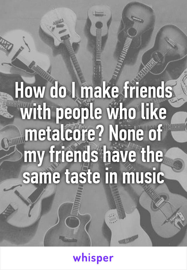 How do I make friends with people who like metalcore? None of my friends have the same taste in music