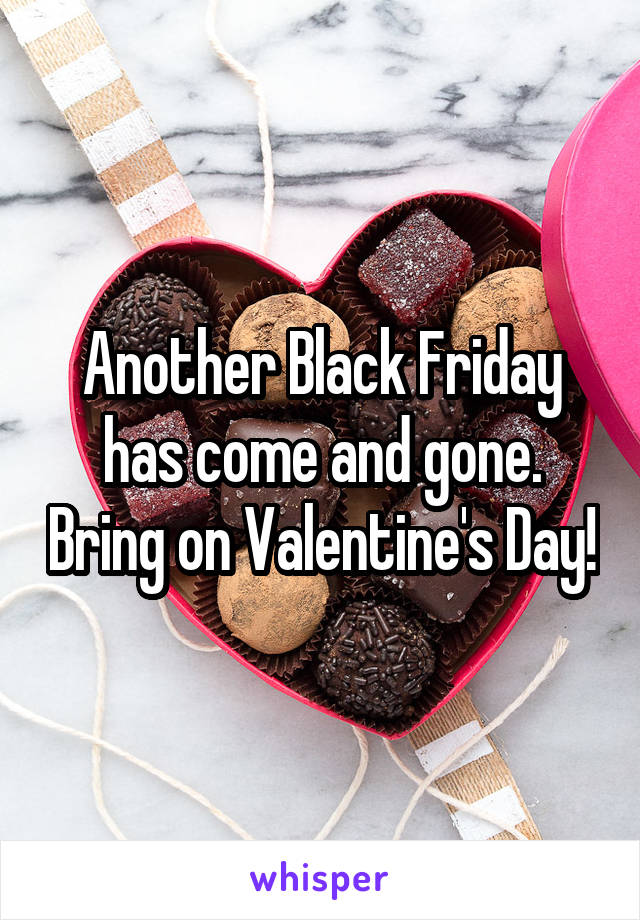 Another Black Friday has come and gone. Bring on Valentine's Day!