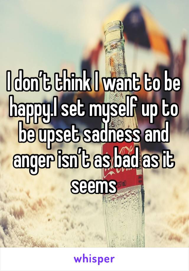 I don't think I want to be happy.I set myself up to be upset sadness and anger isn't as bad as it seems